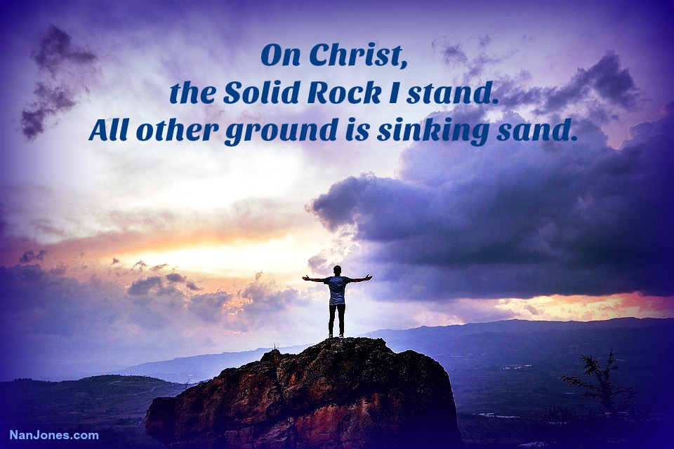On Christ the Solid Rock I stand, all other ground is sinking sand.
