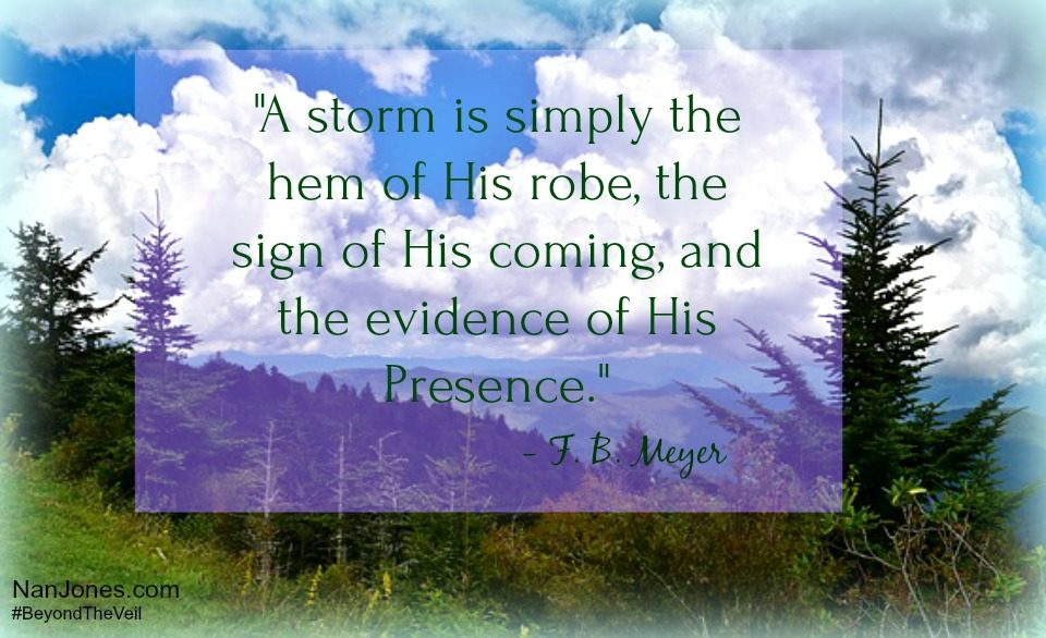 """He displays His power in the whirlwind and the storm.      The billowing clouds are the dust beneath His feet."" ~ Nahum 1:3, NLT"